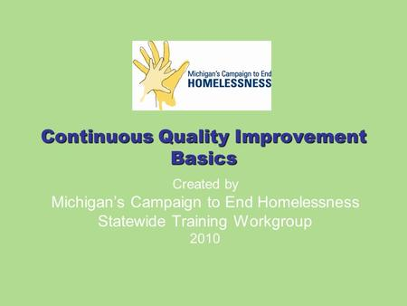 Continuous Quality Improvement Basics Created by Michigan's Campaign to End Homelessness Statewide Training Workgroup 2010.