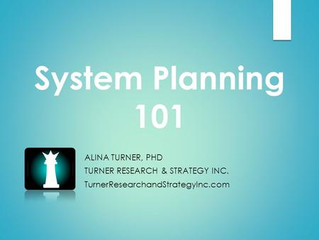 System Planning 101 ALINA TURNER, PHD TURNER RESEARCH & STRATEGY INC. TurnerResearchandStrategyInc.com.