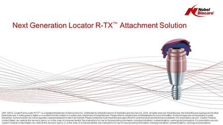 Next Generation Locator R-TX ™ Attachment Solution GMT 45612. Locator ® and Locator R-Tx TM is a registered trademark of Zest Anchors Inc. Distributed.