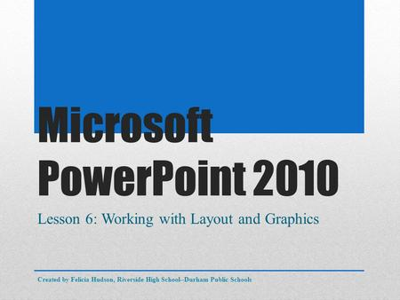 Microsoft PowerPoint 2010 Lesson 6: Working with Layout and Graphics Created by Felicia Hudson, Riverside High School--Durham Public Schools.