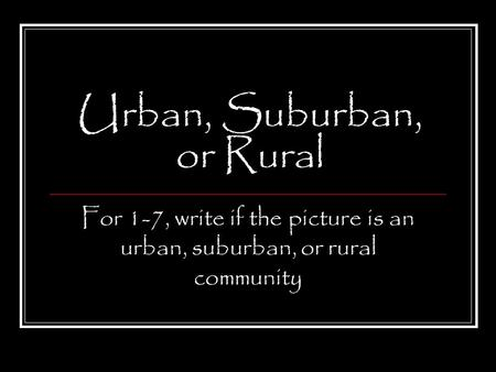 Urban, Suburban, or Rural For 1-7, write if the picture is an urban, suburban, or rural community.