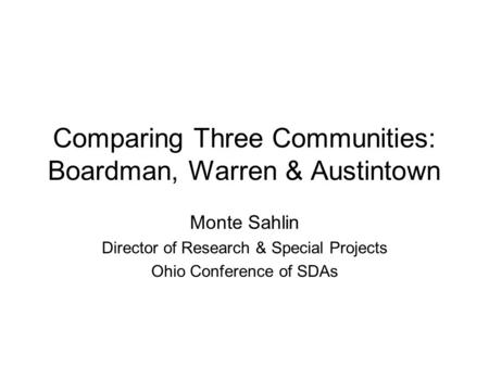 Comparing Three Communities: Boardman, Warren & Austintown Monte Sahlin Director of Research & Special Projects Ohio Conference of SDAs.