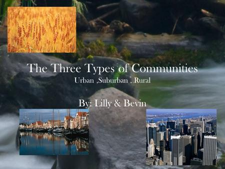 The Three Types of Communities Urban,Suburban, Rural By: Lilly & Bevin.