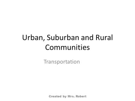 Urban, Suburban and Rural Communities Transportation Created by Mrs. Robert.