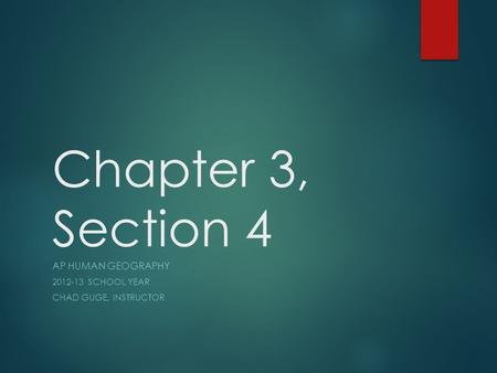 Chapter 3, Section 4 AP HUMAN GEOGRAPHY 2012-13 SCHOOL YEAR CHAD GUGE, INSTRUCTOR.