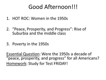"Good Afternoon!!! 1.HOT ROC: Women in the 1950s 2.""Peace, Prosperity, and Progress"": Rise of Suburbia and the middle class 3.Poverty in the 1950s Essential."