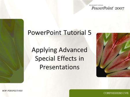 COMPREHENSIVE PowerPoint Tutorial 5 Applying Advanced Special Effects in Presentations.