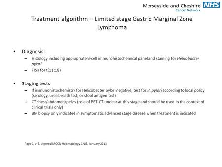 Treatment algorithm – Limited stage Gastric Marginal Zone Lymphoma Diagnosis: – Histology including appropriate B-cell immunohistochemical panel and staining.