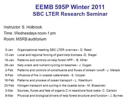 EEMB 595P Winter 2011 SBC LTER Research Seminar Instructor: S. Holbrook Time :Wednesdays noon-1 pm Room: MSRB auditorium 5-JanOrganizational meeting SBC.