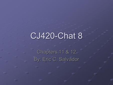 CJ420-Chat 8 Chapters 11 & 12 By: Eric C. Salvador.