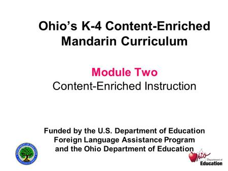 Ohio's K-4 Content-Enriched Mandarin Curriculum Module Two Content-Enriched Instruction Funded by the U.S. Department of Education Foreign Language Assistance.
