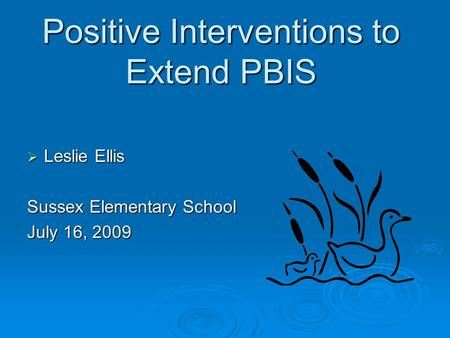 Positive Interventions to Extend PBIS  Leslie Ellis Sussex Elementary School July 16, 2009.