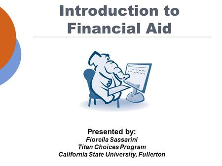 Presented by: Fiorella Sassarini Titan Choices Program California State University, Fullerton Introduction to Financial Aid.