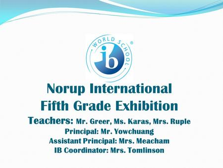 Norup International Fifth Grade Exhibition Teachers: Mr. Greer, Ms. Karas, Mrs. Ruple Principal: Mr. Yowchuang Assistant Principal: Mrs. Meacham IB Coordinator: