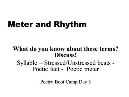 Meter and Rhythm What do you know about these terms? Discuss! Syllable – Stressed/Unstressed beats - Poetic feet - Poetic meter Poetry Boot Camp Day 3.