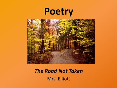 Poetry The Road Not Taken Mrs. Elliott. Essential Questions? What affects the choices we make? Does every choice we make have a cost? What can we learn.