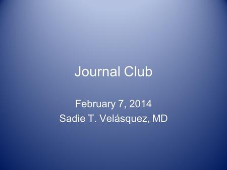 Journal Club February 7, 2014 Sadie T. Velásquez, MD.