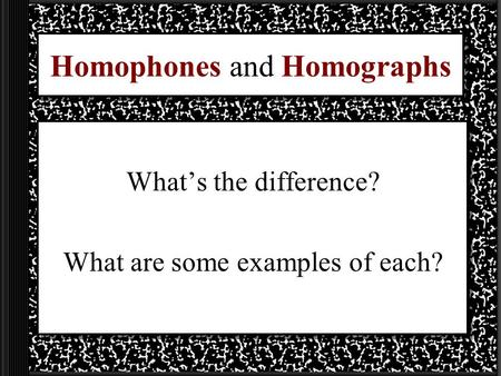 Homophones and Homographs What's the difference? What are some examples of each?