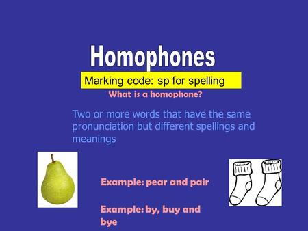 What is a homophone? Two or more words that have the same pronunciation but different spellings and meanings Example: pear and pair Example: by, buy and.