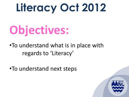 1 Literacy Oct 2012 Objectives: To understand what is in place with regards to 'Literacy' To understand next steps.