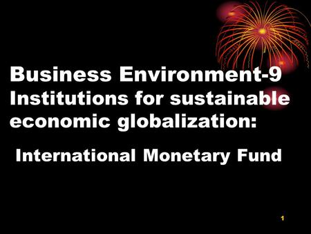 Business Environment-9 Institutions for sustainable economic globalization: International Monetary Fund 1.