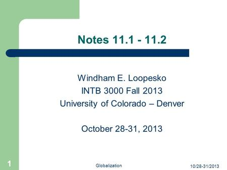10/28-31/2013 Globalization 1 Windham E. Loopesko INTB 3000 Fall 2013 University of Colorado – Denver October 28-31, 2013 Notes 11.1 - 11.2.