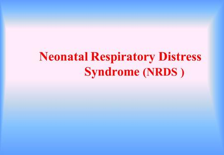 Neonatal Respiratory Distress Syndrome (NRDS ). Purpose To be familiar with etiology and mechanism To master clinical manifestation and differential diagnosis.