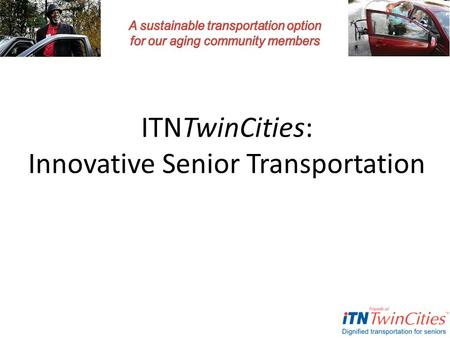 ITNTwinCities: Innovative Senior Transportation. © Copyright 2013 ITNTwinCities Welcome and Introductions Presenting today: – Liz Hagstrom – Joelyn Malone.
