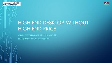 HIGH END DESKTOP WITHOUT HIGH END PRICE VIRGIL EDWARDS NET 499 SPRING 2016 EASTERN KENTUCKY UNIVERSITY 1.