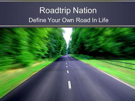 Roadtrip Nation Define Your Own Road In Life. Objectives Students will familiarize themselves with the Roadtrip Nation & Resume builder features of Family.