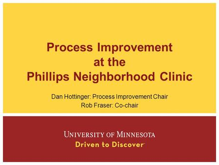 Process Improvement at the Phillips Neighborhood Clinic Dan Hottinger: Process Improvement Chair Rob Fraser: Co-chair.