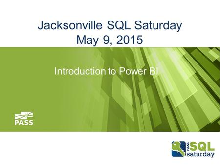 Jacksonville SQL Saturday May 9, 2015 Introduction to Power BI.