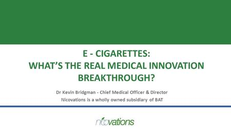 E - CIGARETTES: WHAT'S THE REAL MEDICAL INNOVATION BREAKTHROUGH? Dr Kevin Bridgman - Chief Medical Officer & Director Nicovations is a wholly owned subsidiary.