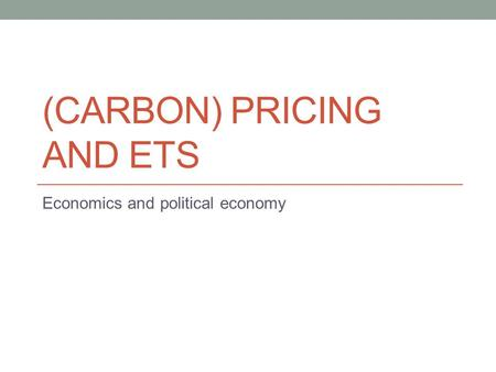 (CARBON) PRICING AND ETS Economics and political economy.