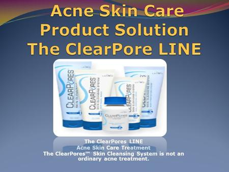The ClearPores LINE Acne Skin Care Treatment The ClearPores™ Skin Cleansing System is not an ordinary acne treatment.