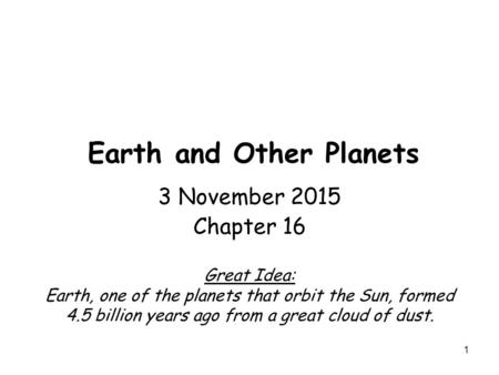 1 Earth and Other Planets 3 November 2015 Chapter 16 Great Idea: Earth, one of the planets that orbit the Sun, formed 4.5 billion years ago from a great.