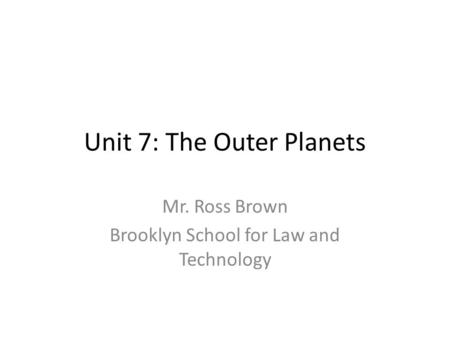 Unit 7: The Outer Planets Mr. Ross Brown Brooklyn School for Law and Technology.