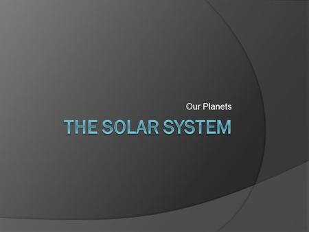 Our Planets. The Sun  Location: Center of the solar system  Rotation: 24 hours at the equator, 35 hours at the poles  Revolution: The sun has a very.