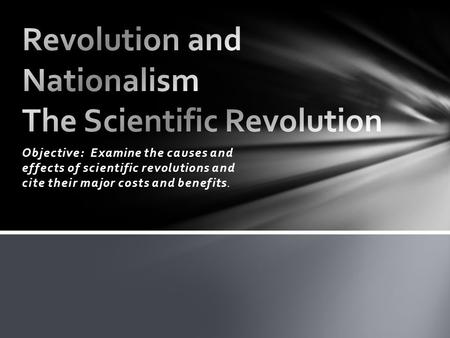 Objective: Examine the causes and effects of scientific revolutions and cite their major costs and benefits.