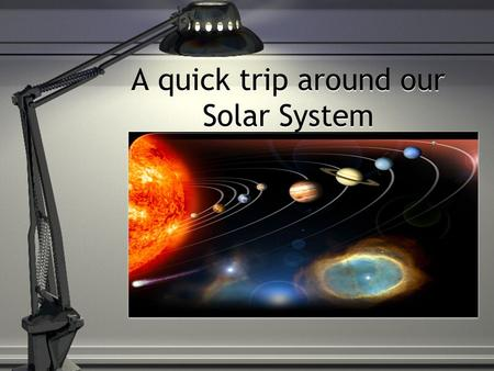 A quick trip around our Solar System The Sun Closest Star to the Earth Primary Source of energy for the solar system Most hydrogen Closest Star to the.