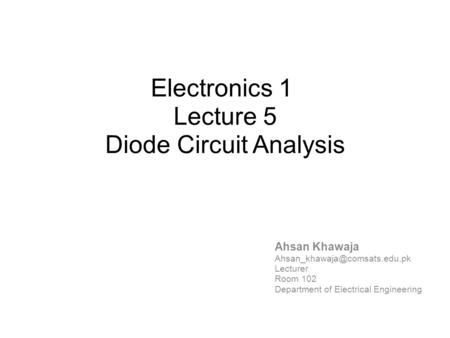 Electronics 1 Lecture 5 Diode Circuit Analysis Ahsan Khawaja Lecturer Room 102 Department of Electrical Engineering.