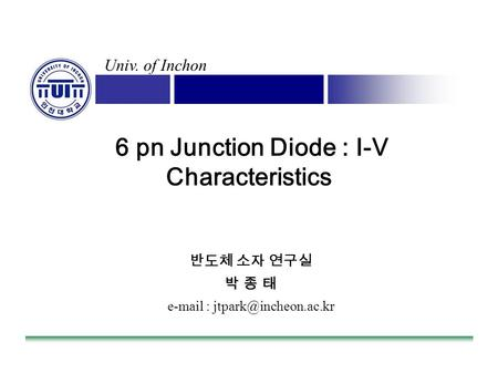 Univ. of Inchon 6 pn Junction Diode : I-V Characteristics 반도체 소자 연구실 박 종 태