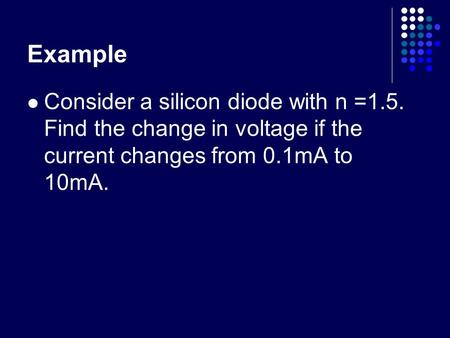Example Consider a silicon diode with n =1.5. Find the change in voltage if the current changes from 0.1mA to 10mA.