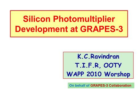 Silicon Photomultiplier Development at GRAPES-3 K.C.Ravindran T.I.F.R, OOTY WAPP 2010 Worshop On behalf of GRAPES-3 Collaboration.
