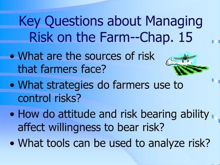 Key Questions about Managing Risk on the Farm--Chap. 15 What are the sources of risk that farmers face? What strategies do farmers use to control risks?