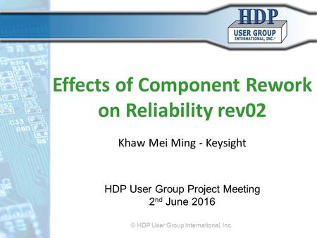 Effects of Component Rework on Reliability rev02 Khaw Mei Ming - Keysight HDP User Group Project Meeting 2 nd June 2016 © HDP User Group International,