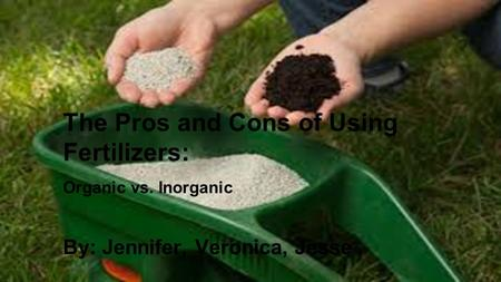 By: Jennifer, Veronica, Jesse The Pros and Cons of Using Fertilizers: Organic vs. Inorganic.