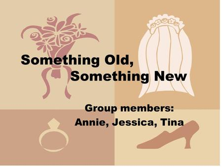 Something Old, Something New Group members: Annie, Jessica, Tina.