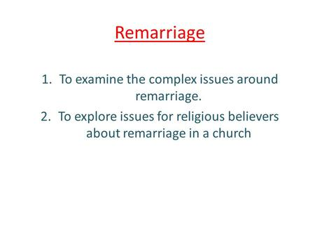 Remarriage 1.To examine the complex issues around remarriage. 2.To explore issues for religious believers about remarriage in a church.