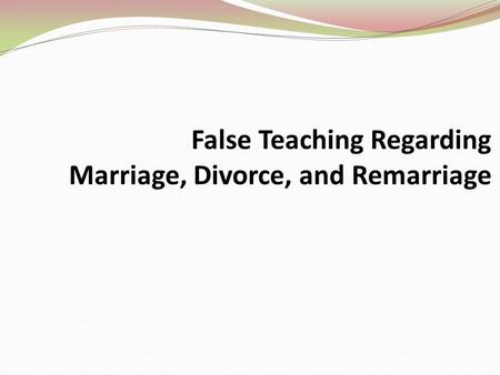 False Teaching Regarding Marriage, Divorce, and Remarriage.